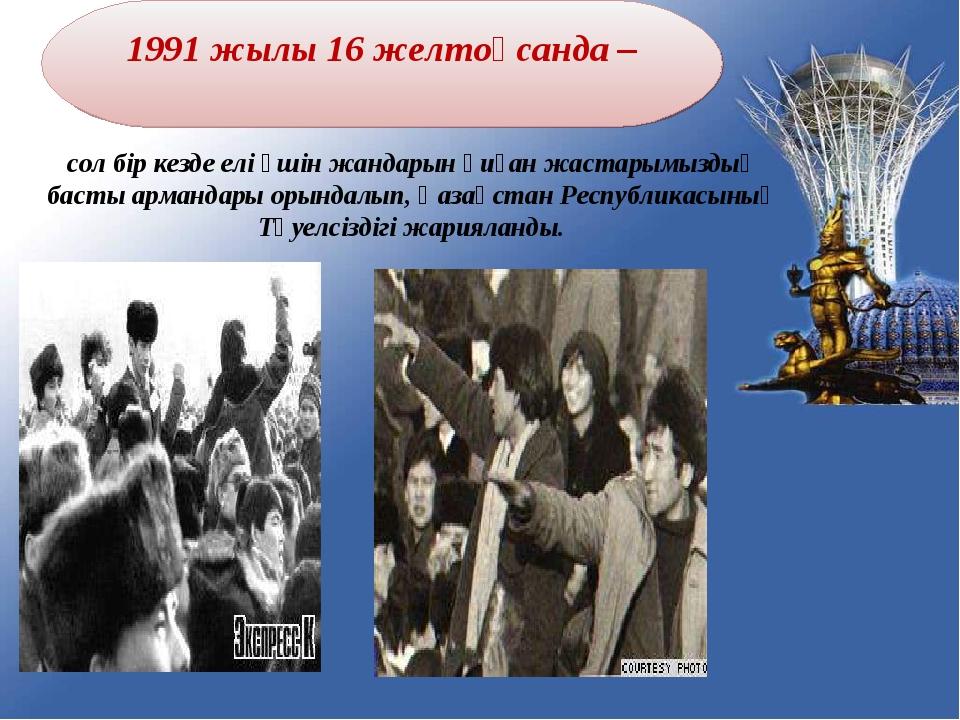 1991 жылы 16 желтоқсанда – сол бір кезде елі үшін жандарын қиған жастарымызды...
