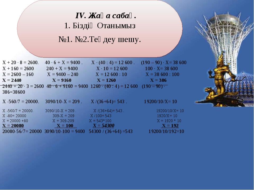 ІV. Жаңа сабақ. 1. Біздің Отанымыз №1. №2.Теңдеу шешу. Х + 20 ∙ 8 = 2600. 40...