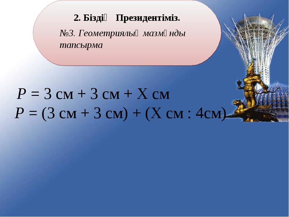 2. Біздің Президентіміз. №3. Геометриялық мазмұнды тапсырма Р = 3 см + 3 см +...