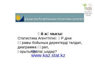 http://www.kaz.stat.kz Үй жұмысы: Статистика Агенттігінің ҚР діни құрамы бойы