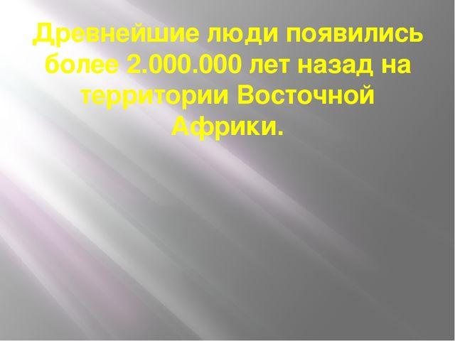 Древнейшие люди появились более 2.000.000 лет назад на территории Восточной А...