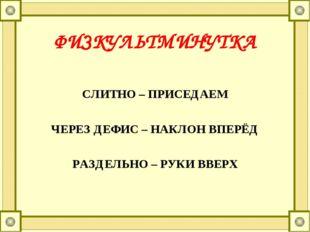 ФИЗКУЛЬТМИНУТКА СЛИТНО – ПРИСЕДАЕМ ЧЕРЕЗ ДЕФИС – НАКЛОН ВПЕРЁД РАЗДЕЛЬНО – РУ