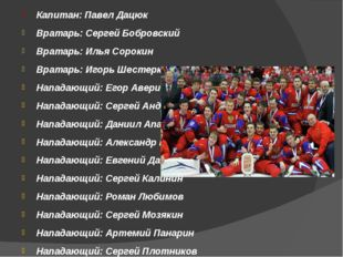 Капитан: Павел Дацюк Вратарь: Сергей Бобровский Вратарь: Илья Сорокин Вратар
