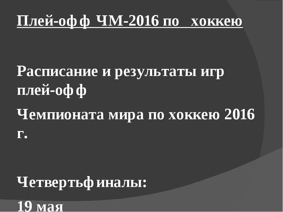 Плей-офф ЧМ-2016 по хоккею  Расписание и результаты игр плей-офф Чемпионата...