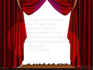 «Театр- это волшебный мир. Он дает уроки красоты, морали и нравственности. А
