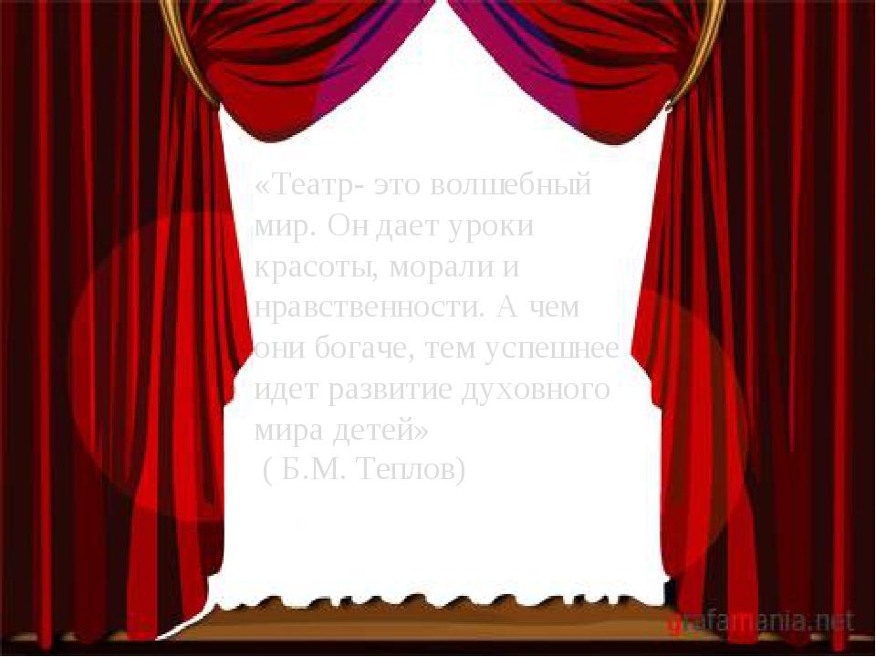 «Театр- это волшебный мир. Он дает уроки красоты, морали и нравственности. А...