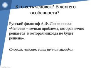Кто есть человек? В чем его особенности? Русский философ А.Ф. Лосев писал: «Ч