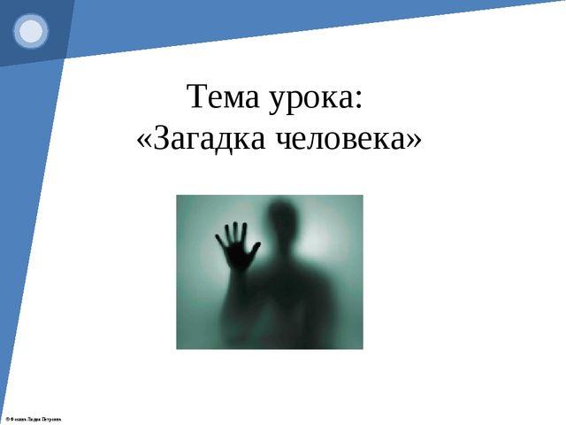 Тема урока: «Загадка человека» © Фокина Лидия Петровна