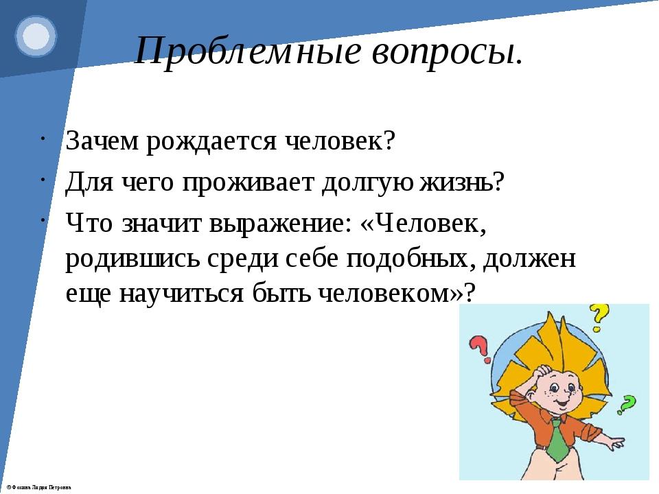 Проблемные вопросы. Зачем рождается человек? Для чего проживает долгую жизнь?...