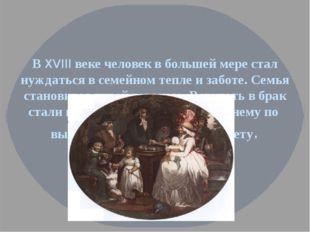 В XVIII веке человек в большей мере стал нуждаться в семейном тепле и заботе.
