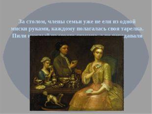 За столом, члены семьи уже не ели из одной миски руками, каждому полагалась с