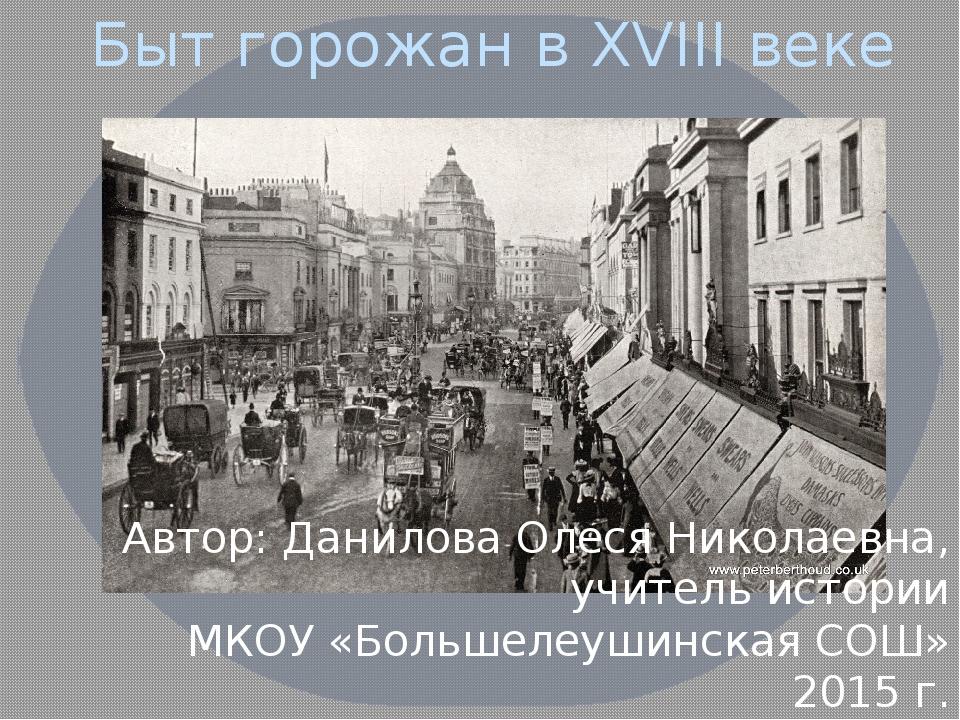 Быт горожан в XVIII веке Автор: Данилова Олеся Николаевна, учитель истории МК...