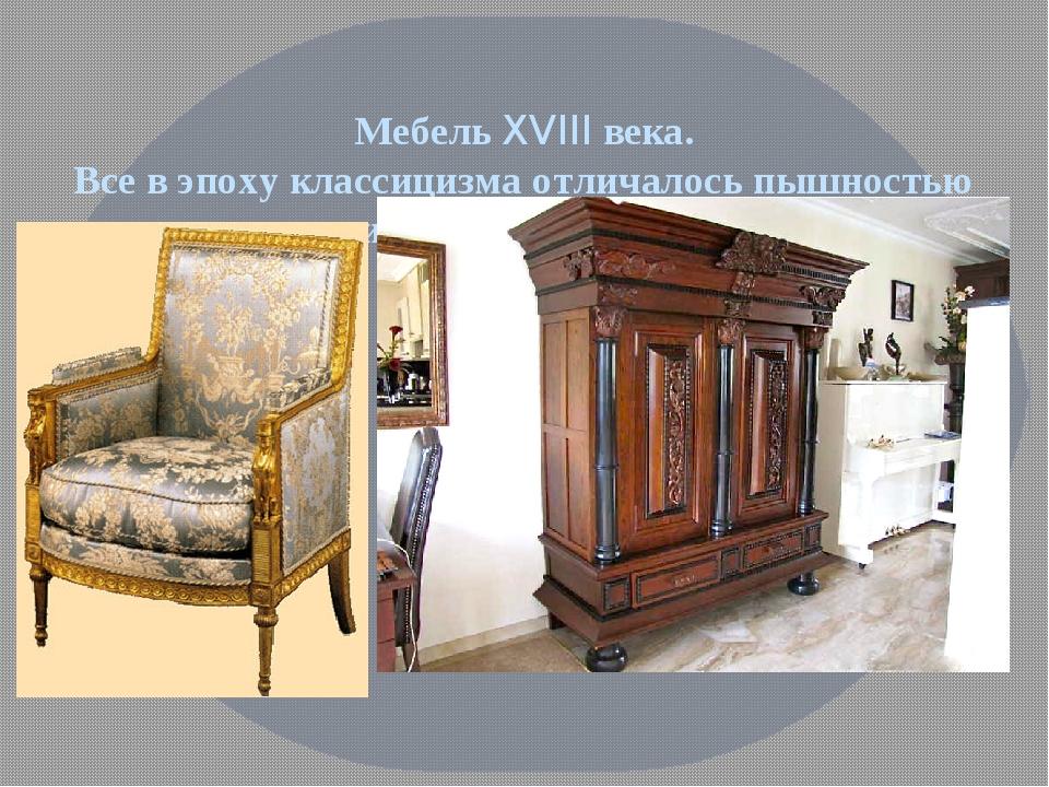 Мебель XVIII века. Все в эпоху классицизма отличалось пышностью и изысканност...