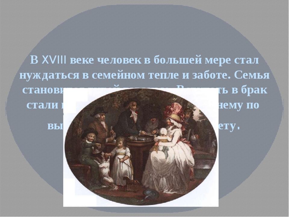 В XVIII веке человек в большей мере стал нуждаться в семейном тепле и заботе....