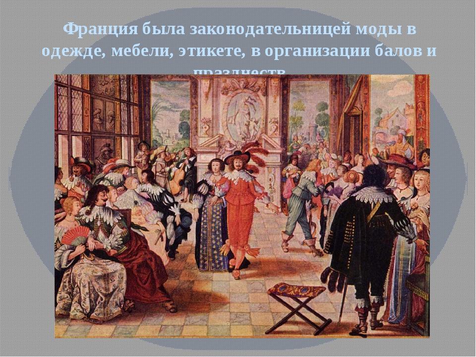 Франция была законодательницей моды в одежде, мебели, этикете, в организации...