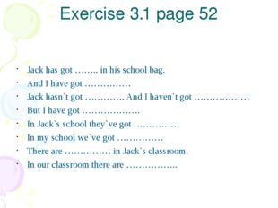 Exercise 3.1 page 52 Jack has got …….. in his school bag. And I have got …………