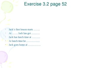 Exercise 3.2 page 52 Jack`s first lesson starts …….. At ……. Jack has got ……….