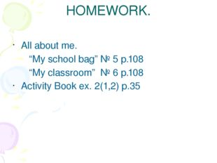 "HOMEWORK. All about me. ""My school bag"" № 5 p.108 ""My classroom"" № 6 p.108 Ac"