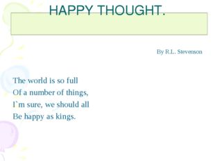 HAPPY THOUGHT. By R.L. Stevenson The world is so full Of a number of things,