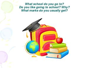 What school do you go to? Do you like going to school? Why? What marks do you