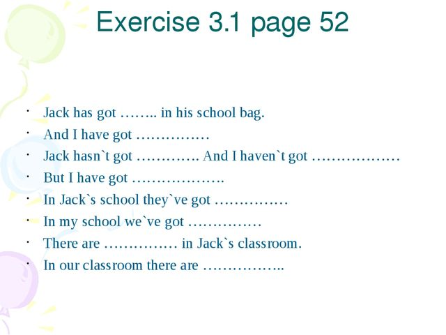 Exercise 3.1 page 52 Jack has got …….. in his school bag. And I have got …………...