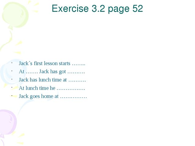 Exercise 3.2 page 52 Jack`s first lesson starts …….. At ……. Jack has got ………....