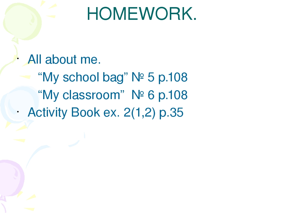 "HOMEWORK. All about me. ""My school bag"" № 5 p.108 ""My classroom"" № 6 p.108 Ac..."