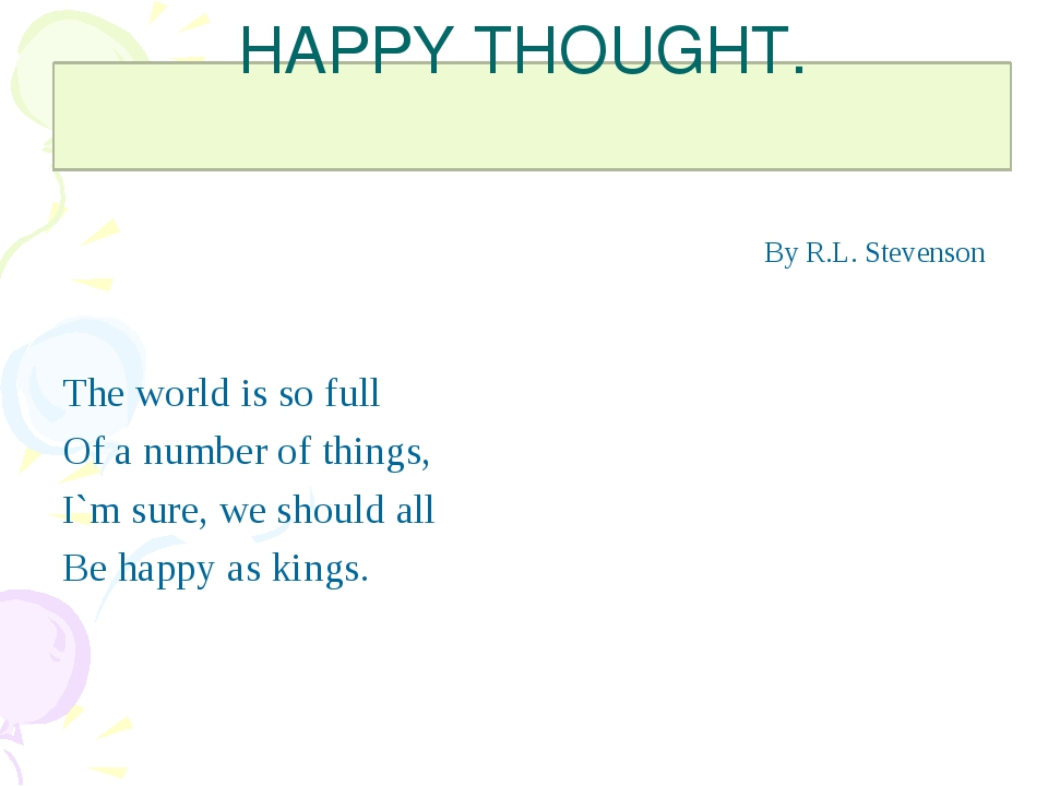 HAPPY THOUGHT. By R.L. Stevenson The world is so full Of a number of things,...