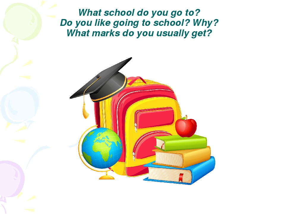 What school do you go to? Do you like going to school? Why? What marks do you...