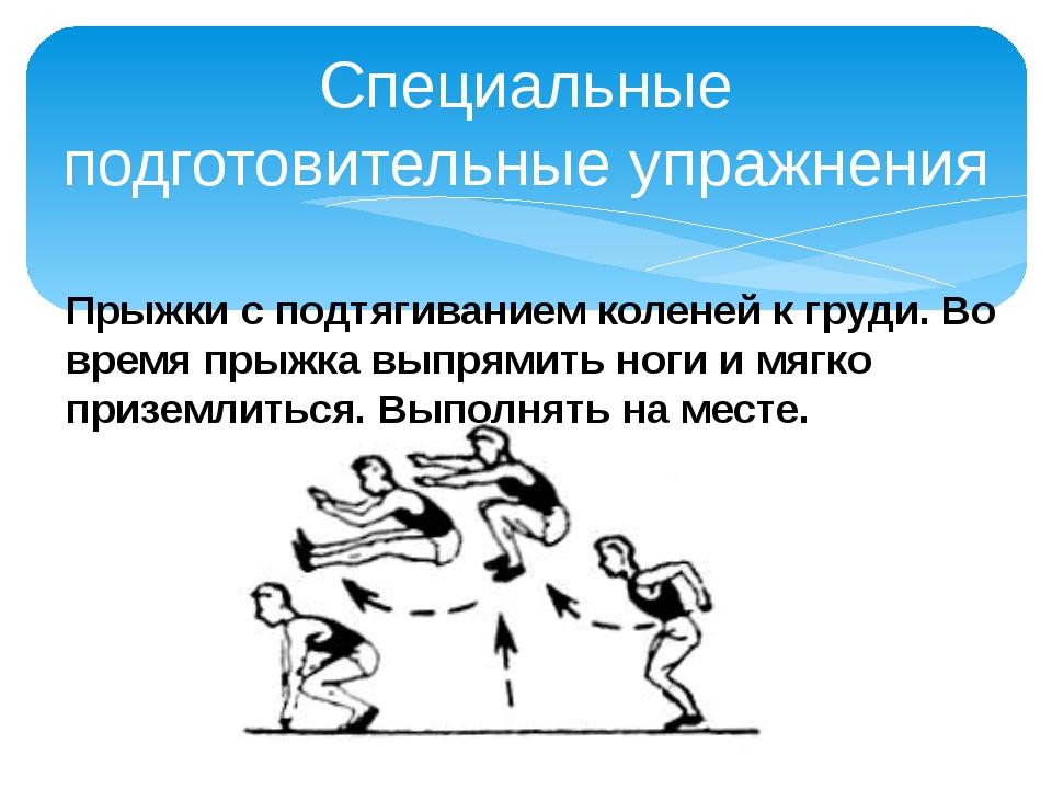 Специальные подготовительные упражнения Прыжки с подтягиванием коленей к груд...