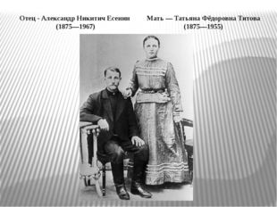 Отец - Александр Никитич Есенин (1875—1967) Мать — Татьяна Фёдоровна Титова (