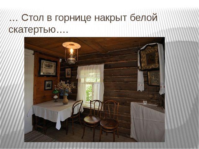 … Стол в горнице накрыт белой скатертью…. Тихо тикают ходики….
