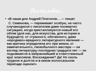 Послесловие… «В наши дни Андрей Платонов… — пишет С. Семенова, — переживает о