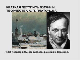 КРАТКАЯ ЛЕТОПИСЬ ЖИЗНИ И ТВОРЧЕСТВА А. П. ПЛАТОНОВА 1899 Родился в Ямской сло