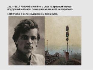 1913—1917 Рабочий литейного цеха на трубном заводе, подручный слесаря, помощн