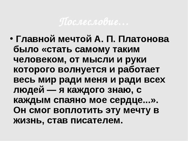 Послесловие… Главной мечтой А. П. Платонова было «стать самому таким человеко...
