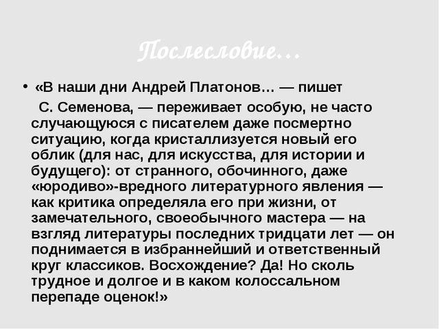 Послесловие… «В наши дни Андрей Платонов… — пишет С. Семенова, — переживает о...