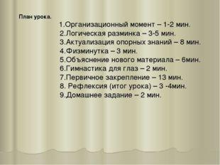 План урока. 1.Организационный момент – 1-2 мин. 2.Логическая разминка – 3-5 м