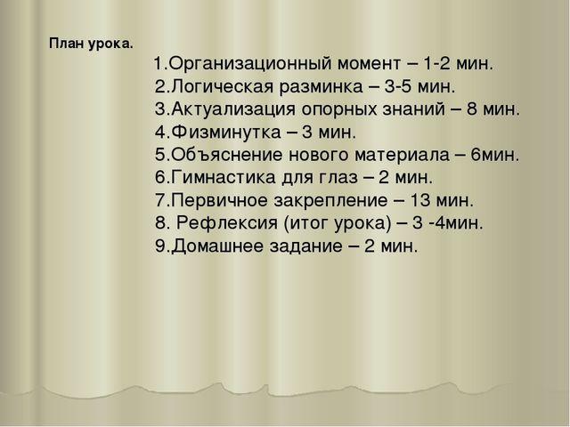План урока. 1.Организационный момент – 1-2 мин. 2.Логическая разминка – 3-5 м...