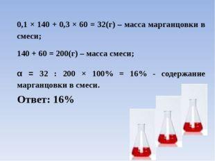 0,1 × 140 + 0,3 × 60 = 32(г) – масса марганцовки в смеси; 140 + 60 = 200(г) –