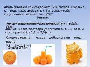 Апельсиновый сок содержит 12% сахара. Сколько кг воды надо добавить к 5кг сок