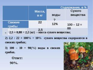 12% ? 100 – 12 = 88 2,5 × 0,88 = 2,2 (кг) - масса сухого вещества; 2) 2,2 : 2
