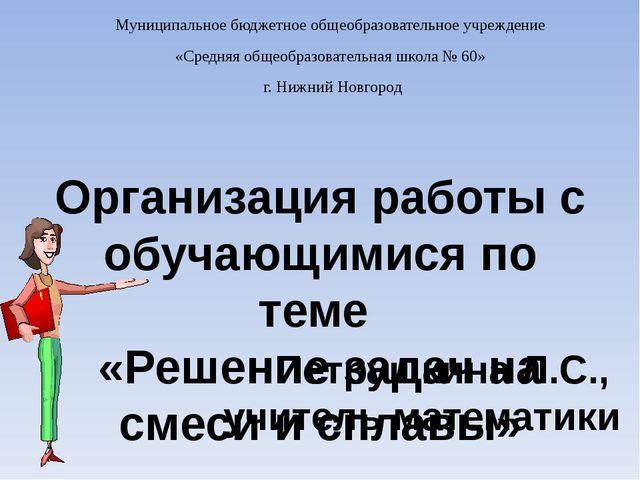 Организация работы с обучающимися по теме «Решение задач на смеси и сплавы» П...