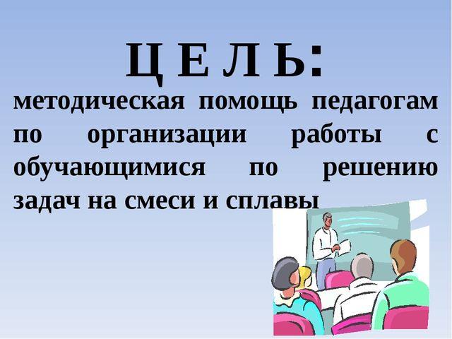 Ц Е Л Ь: методическая помощь педагогам по организации работы с обучающимися п...
