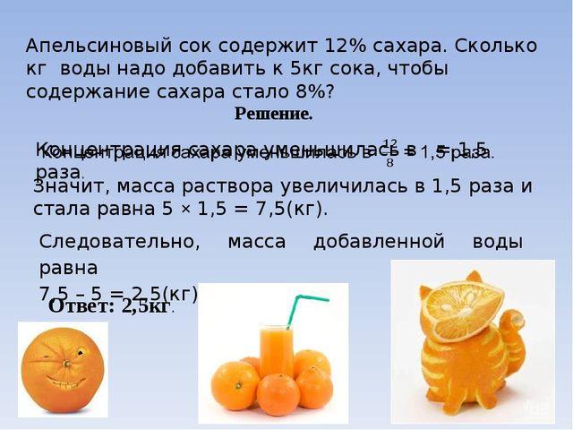 Апельсиновый сок содержит 12% сахара. Сколько кг воды надо добавить к 5кг сок...
