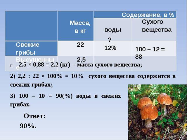 12% ? 100 – 12 = 88 2,5 × 0,88 = 2,2 (кг) - масса сухого вещества; 2) 2,2 : 2...