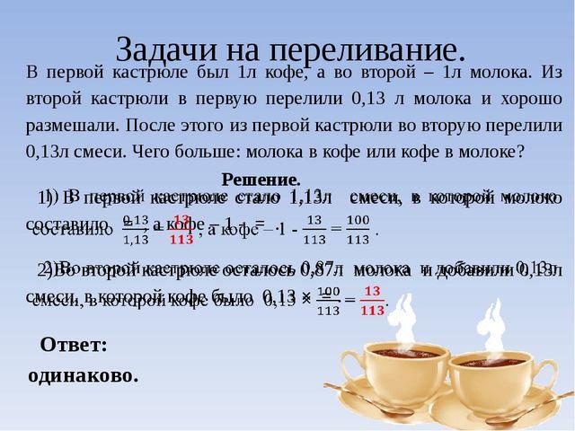 Задачи на переливание. В первой кастрюле был 1л кофе, а во второй – 1л молока...