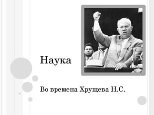 Наука Во времена Хрущева Н.С.