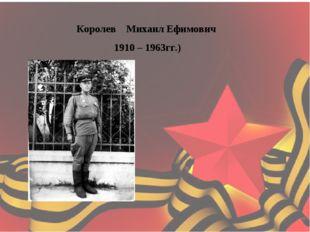 Королев Михаил Ефимович 1910 – 1963гг.)