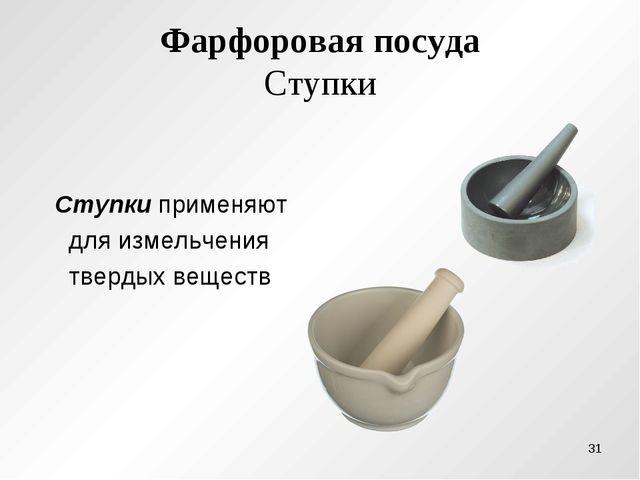 Фарфоровая посуда Ступки Ступки применяют для измельчения твердых веществ *